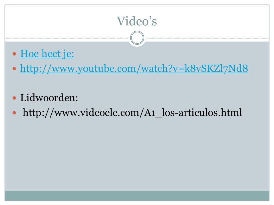 Video's Hoe heet je: http://www.youtube.com/watch?v=k8vSKZl7Nd8 Lidwoorden: http://www.videoele.com/A1_los-articulos.html