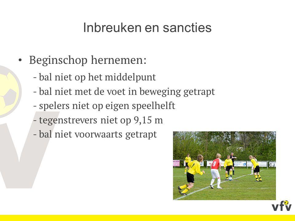 Inbreuken en sancties Beginschop hernemen: - bal niet op het middelpunt - bal niet met de voet in beweging getrapt - spelers niet op eigen speelhelft - tegenstrevers niet op 9,15 m - bal niet voorwaarts getrapt