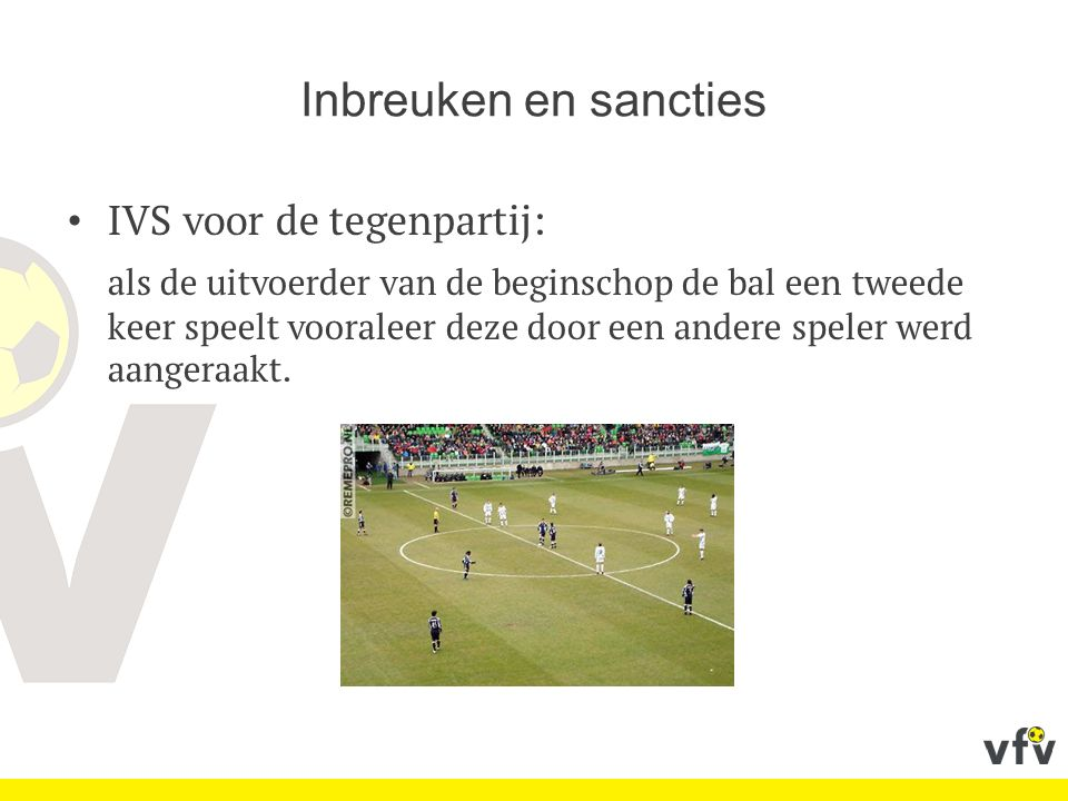Inbreuken en sancties IVS voor de tegenpartij: als de uitvoerder van de beginschop de bal een tweede keer speelt vooraleer deze door een andere speler werd aangeraakt.