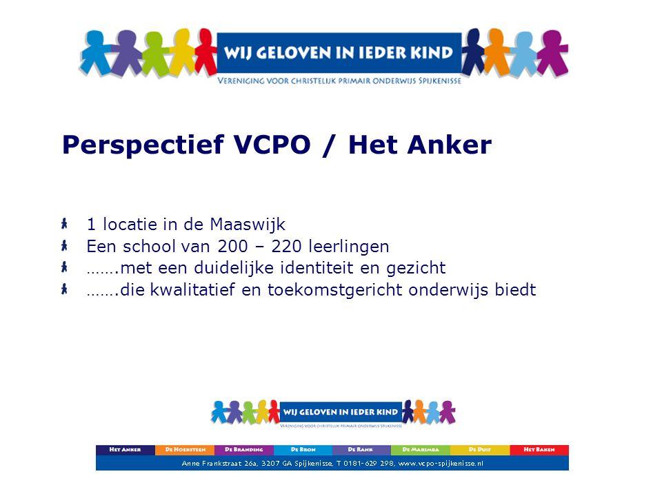 Perspectief VCPO / Het Anker 1 locatie in de Maaswijk Een school van 200 – 220 leerlingen …….met een duidelijke identiteit en gezicht …….die kwalitatief en toekomstgericht onderwijs biedt