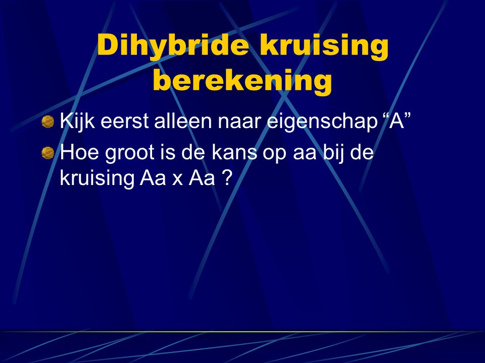 Dihybride kruising berekening Kijk eerst alleen naar eigenschap A Hoe groot is de kans op aa bij de kruising Aa x Aa ?
