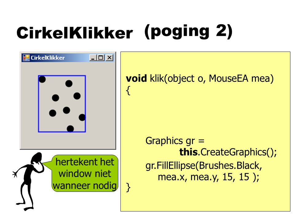 CirkelKlikker void klik(object o, MouseEA mea) { } gr.FillEllipse(Brushes.Black, mea.x, mea.y, 15, 15 ); (poging 2) Graphics gr = this.CreateGraphics(); hertekent het window niet wanneer nodig