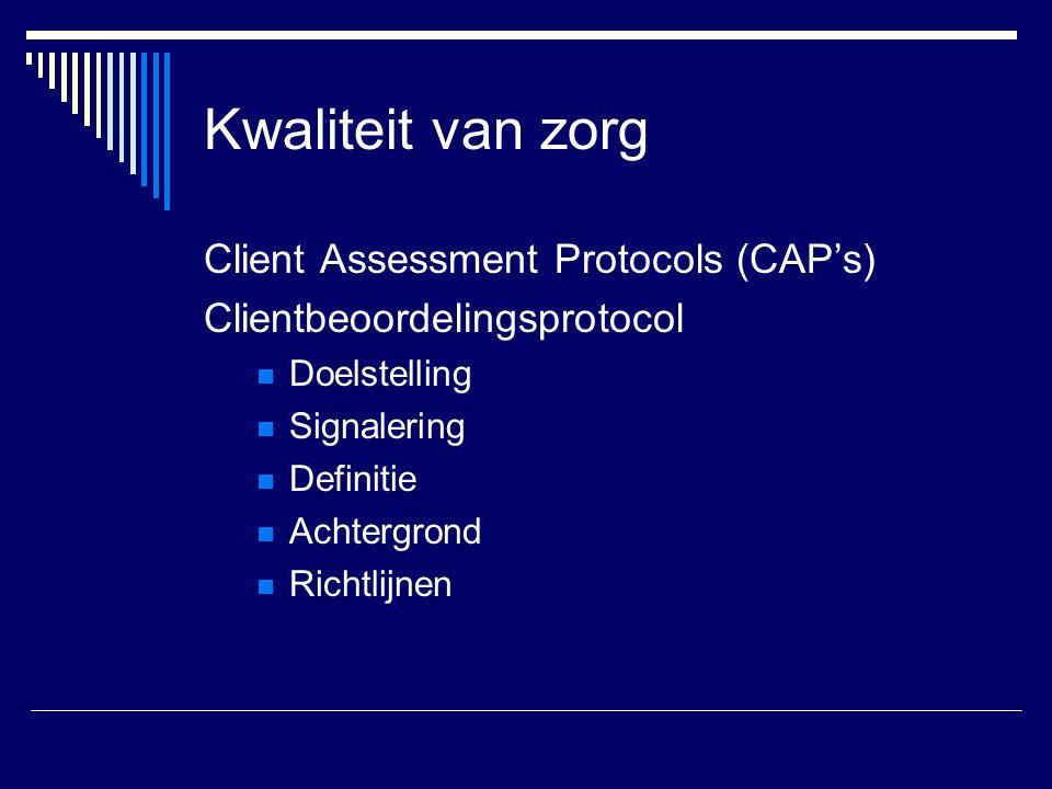 Kwaliteit van zorg Client Assessment Protocols (CAP's) Clientbeoordelingsprotocol Doelstelling Signalering Definitie Achtergrond Richtlijnen