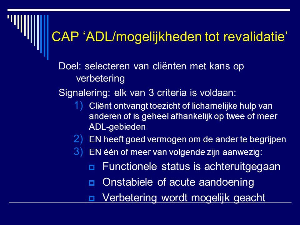 CAP 'ADL/mogelijkheden tot revalidatie' Doel: selecteren van cliënten met kans op verbetering Signalering: elk van 3 criteria is voldaan: 1) Cliënt ontvangt toezicht of lichamelijke hulp van anderen of is geheel afhankelijk op twee of meer ADL-gebieden 2) EN heeft goed vermogen om de ander te begrijpen 3) EN één of meer van volgende zijn aanwezig:  Functionele status is achteruitgegaan  Onstabiele of acute aandoening  Verbetering wordt mogelijk geacht