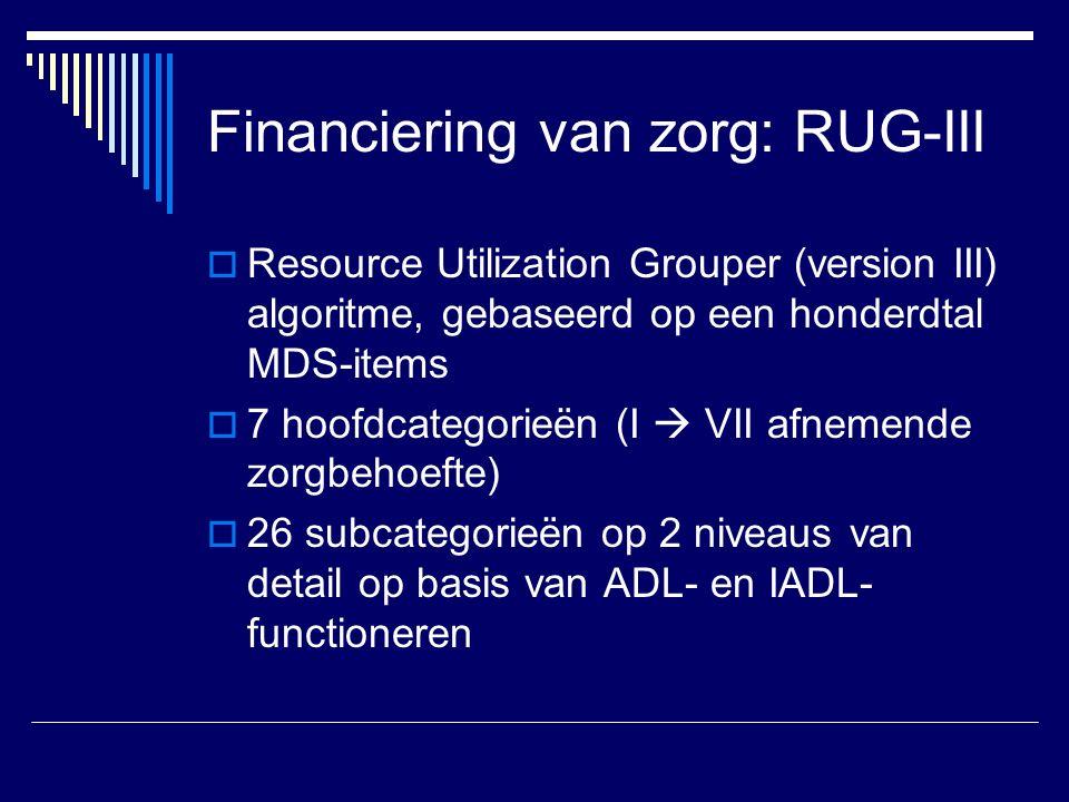 Financiering van zorg: RUG-III  Resource Utilization Grouper (version III) algoritme, gebaseerd op een honderdtal MDS-items  7 hoofdcategorieën (I  VII afnemende zorgbehoefte)  26 subcategorieën op 2 niveaus van detail op basis van ADL- en IADL- functioneren