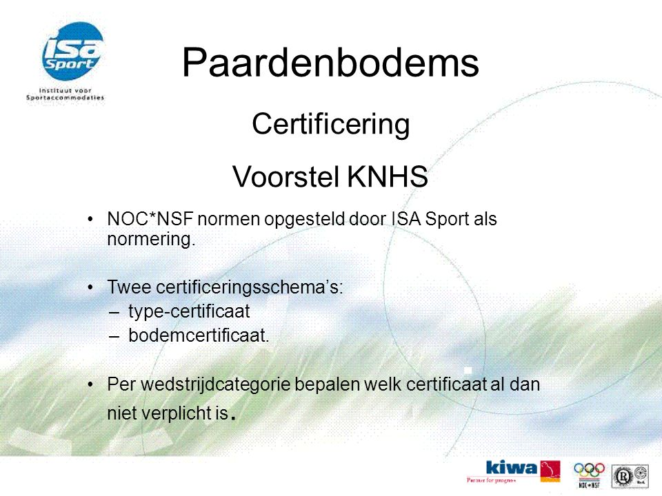 Paardenbodems Certificering Voorstel KNHS NOC*NSF normen opgesteld door ISA Sport als normering. Twee certificeringsschema's: –type-certificaat –bodem