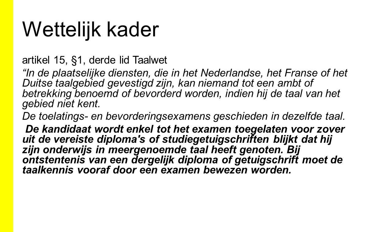 Wettelijk kader artikel 15, §1, derde lid Taalwet In de plaatselijke diensten, die in het Nederlandse, het Franse of het Duitse taalgebied gevestigd zijn, kan niemand tot een ambt of betrekking benoemd of bevorderd worden, indien hij de taal van het gebied niet kent.