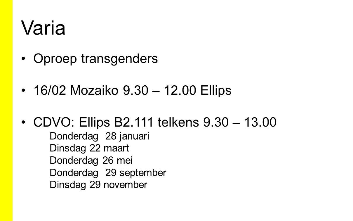 Varia Oproep transgenders 16/02 Mozaiko 9.30 – 12.00 Ellips CDVO: Ellips B2.111 telkens 9.30 – 13.00 Donderdag 28 januari Dinsdag 22 maart Donderdag 26 mei Donderdag 29 september Dinsdag 29 november