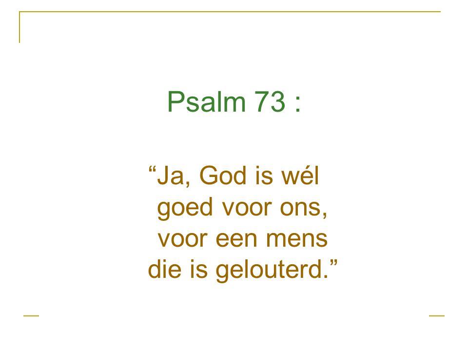 Psalm 73 : Ja, God is wél goed voor ons, voor een mens die is gelouterd.