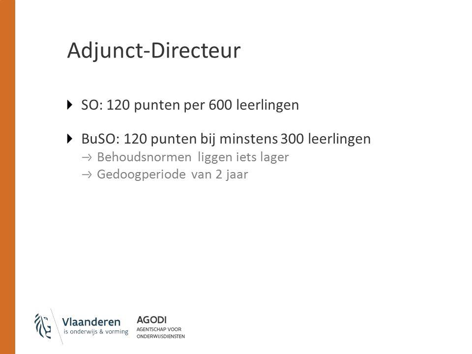 Adjunct-Directeur SO: 120 punten per 600 leerlingen BuSO: 120 punten bij minstens 300 leerlingen Behoudsnormen liggen iets lager Gedoogperiode van 2 jaar