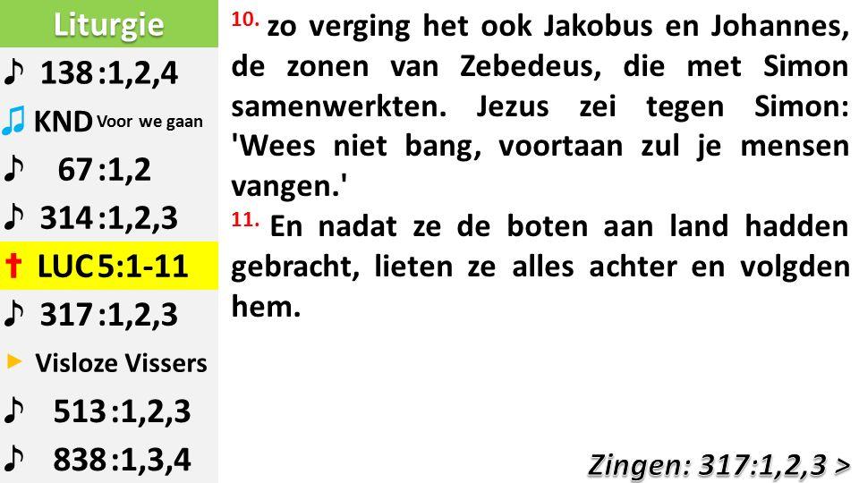 Liturgie ♪ 138:1,2,4 ♫ KND Voor we gaan ♪ 67:1,2 ♪ 314:1,2,3 ✝ LUC5:1-11 ♪ 317:1,2,3 ▶ Visloze Vissers ♪ 513:1,2,3 ♪ 838:1,3,4 10.