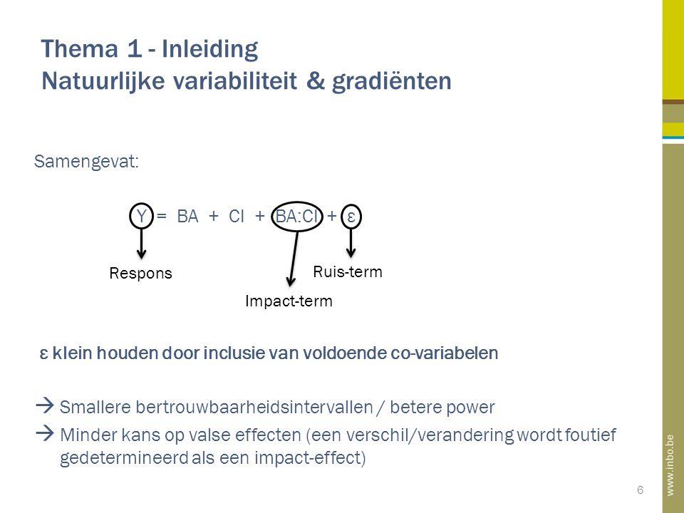 Thema 1 - Inleiding Natuurlijke variabiliteit & gradiënten 6 Samengevat: Y = BA + CI + BA:CI + ε ε klein houden door inclusie van voldoende co-variabelen  Smallere bertrouwbaarheidsintervallen / betere power  Minder kans op valse effecten (een verschil/verandering wordt foutief gedetermineerd als een impact-effect) Impact-term Ruis-term Respons
