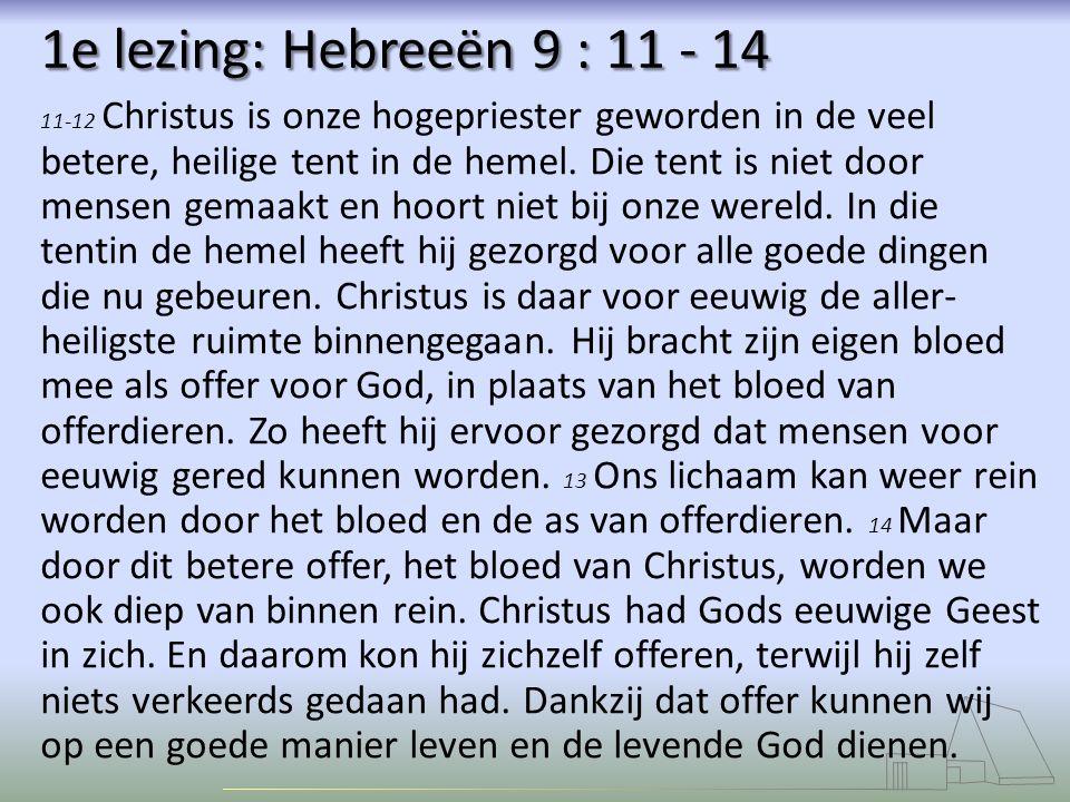 1e lezing: Hebreeën 9 : 11 - 14 11-12 Christus is onze hogepriester geworden in de veel betere, heilige tent in de hemel.
