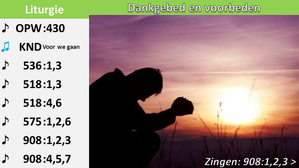 Liturgie ♪ OPW:430 ♫ KND Voor we gaan ♪ 536:1,3 ♪ 518:1,3 ♪ 518:4,6 ♪ 575:1,2,6 ♪ 908:1,2,3 ♪ 908:4,5,7