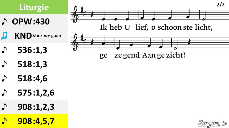 Liturgie ♪ OPW:430 ♫ KND Voor we gaan ♪ 536:1,3 ♪ 518:1,3 ♪ 518:4,6 ♪ 575:1,2,6 ♪ 908:1,2,3 ♪ 908:4,5,7 2/2