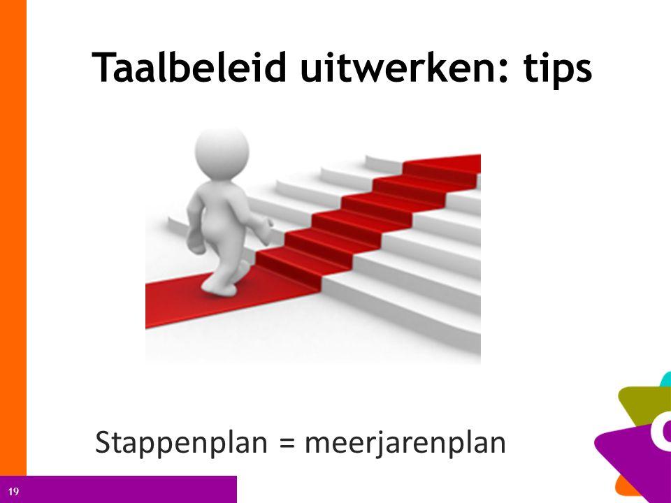 19 Taalbeleid uitwerken: tips Stappenplan = meerjarenplan
