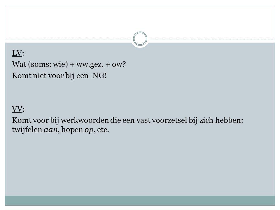 LV: Wat (soms: wie) + ww.gez. + ow? Komt niet voor bij een NG! VV: Komt voor bij werkwoorden die een vast voorzetsel bij zich hebben: twijfelen aan, h