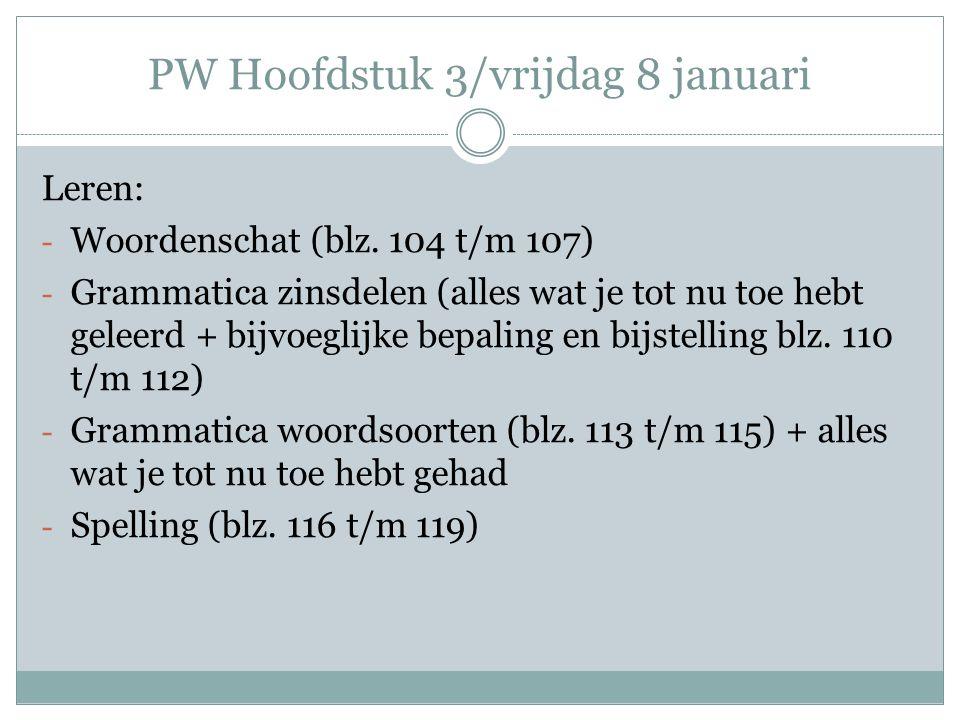 PW Hoofdstuk 3/vrijdag 8 januari Leren: - Woordenschat (blz. 104 t/m 107) - Grammatica zinsdelen (alles wat je tot nu toe hebt geleerd + bijvoeglijke