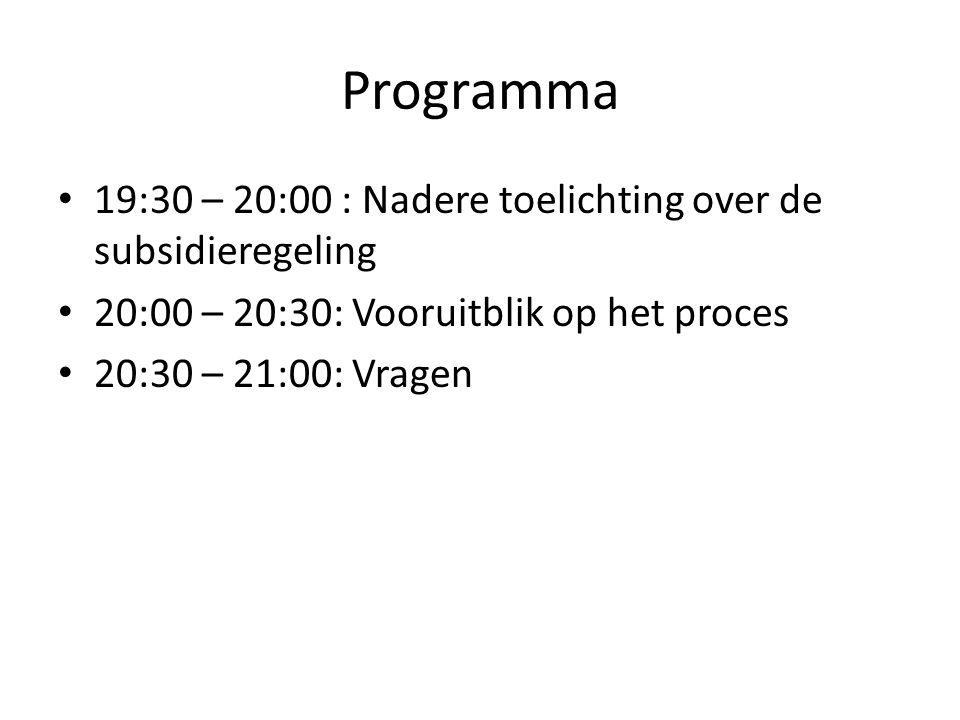 Programma 19:30 – 20:00 : Nadere toelichting over de subsidieregeling 20:00 – 20:30: Vooruitblik op het proces 20:30 – 21:00: Vragen