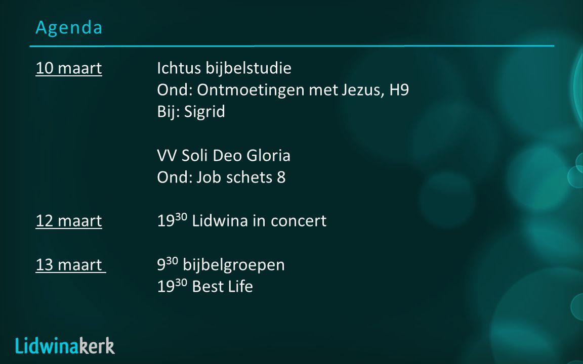 Agenda 10 maartIchtus bijbelstudie Ond: Ontmoetingen met Jezus, H9 Bij: Sigrid VV Soli Deo Gloria Ond: Job schets 8 12 maart19 30 Lidwina in concert 13 maart 9 30 bijbelgroepen 19 30 Best Life