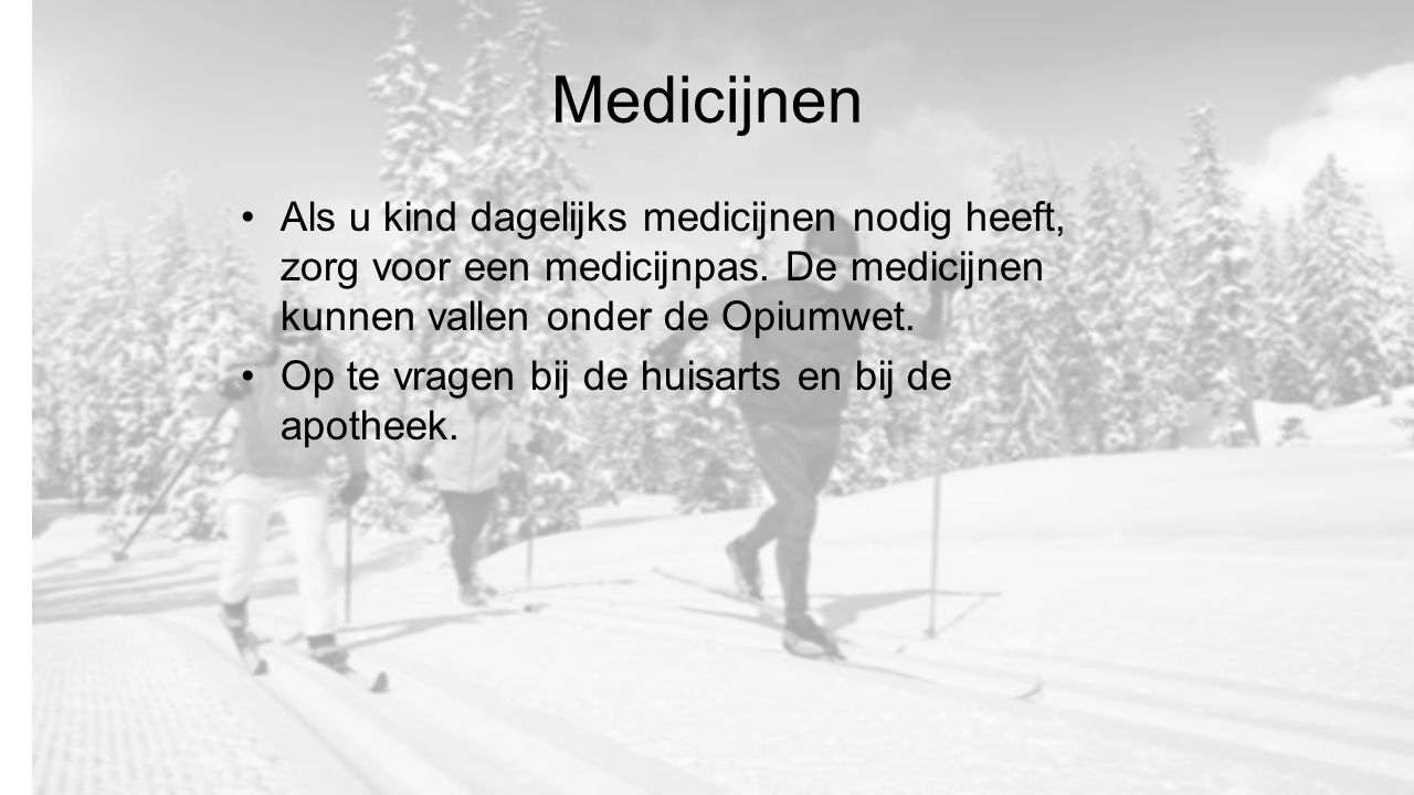 Medicijnen Als u kind dagelijks medicijnen nodig heeft, zorg voor een medicijnpas. De medicijnen kunnen vallen onder de Opiumwet. Op te vragen bij de