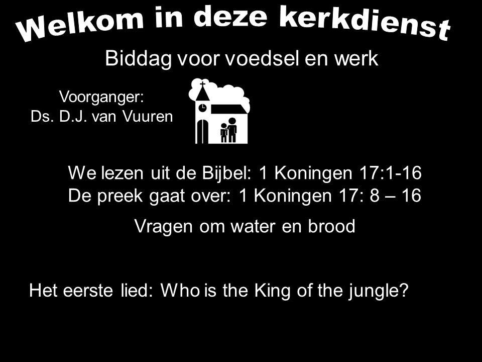 Voorganger: Ds. D.J. van Vuuren We lezen uit de Bijbel: 1 Koningen 17:1-16 De preek gaat over: 1 Koningen 17: 8 – 16 Vragen om water en brood Het eers