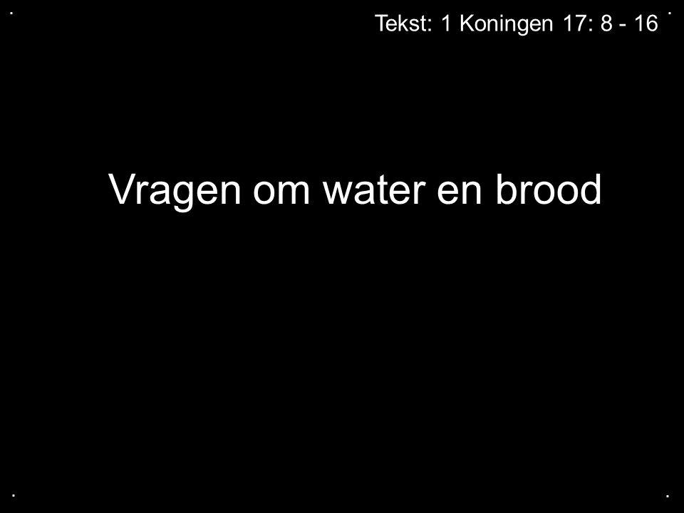 .... Vragen om water en brood Tekst: 1 Koningen 17: 8 - 16