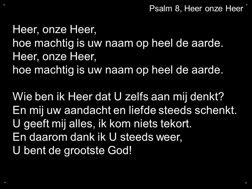 .... Psalm 8, Heer onze Heer Heer, onze Heer, hoe machtig is uw naam op heel de aarde. Heer, onze Heer, hoe machtig is uw naam op heel de aarde. Wie b