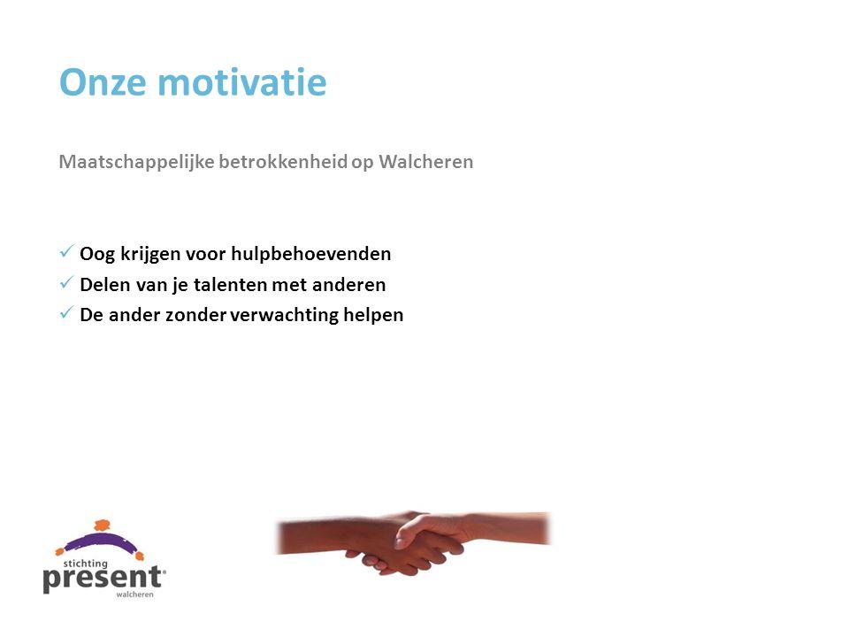 Onze motivatie Maatschappelijke betrokkenheid op Walcheren Oog krijgen voor hulpbehoevenden Delen van je talenten met anderen De ander zonder verwacht