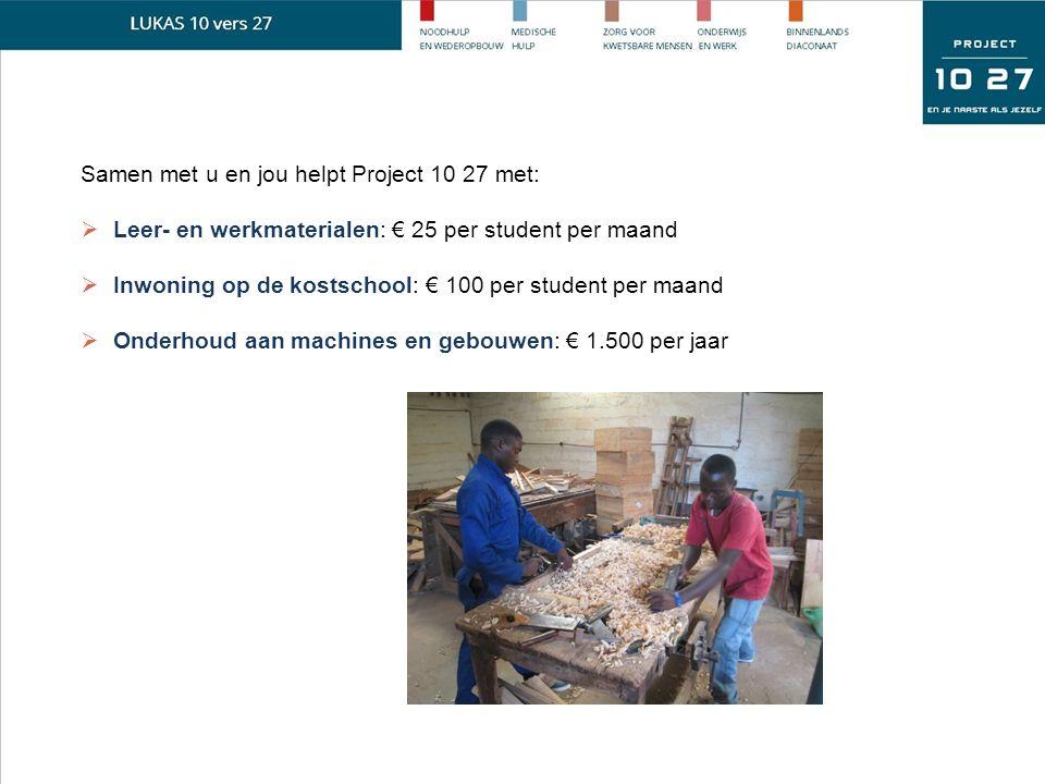 Samen met u en jou helpt Project 10 27 met:  Leer- en werkmaterialen: € 25 per student per maand  Inwoning op de kostschool: € 100 per student per maand  Onderhoud aan machines en gebouwen: € 1.500 per jaar
