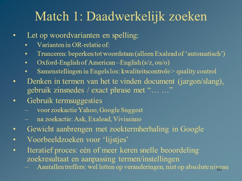 10 Match 1: Daadwerkelijk zoeken Let op woordvarianten en spelling: Varianten in OR-relatie of: Trunceren: beperken tot woordstam (alleen Exalead of '