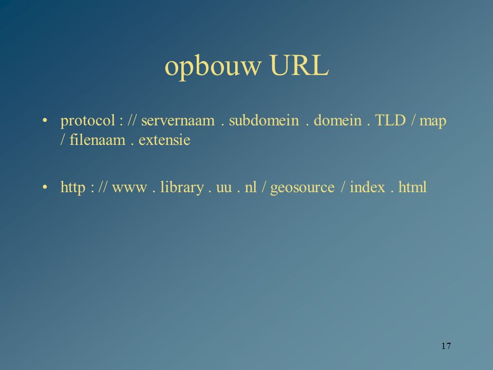 17 opbouw URL protocol : // servernaam. subdomein. domein. TLD / map / filenaam. extensie http : // www. library. uu. nl / geosource / index. html