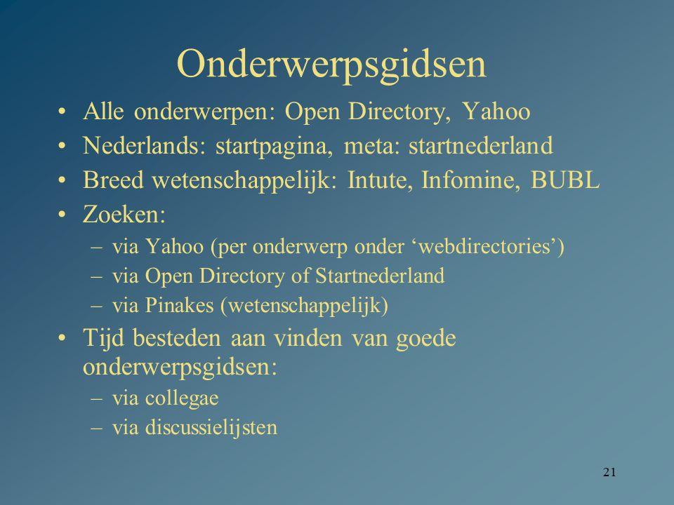 21 Onderwerpsgidsen Alle onderwerpen: Open Directory, Yahoo Nederlands: startpagina, meta: startnederland Breed wetenschappelijk: Intute, Infomine, BU