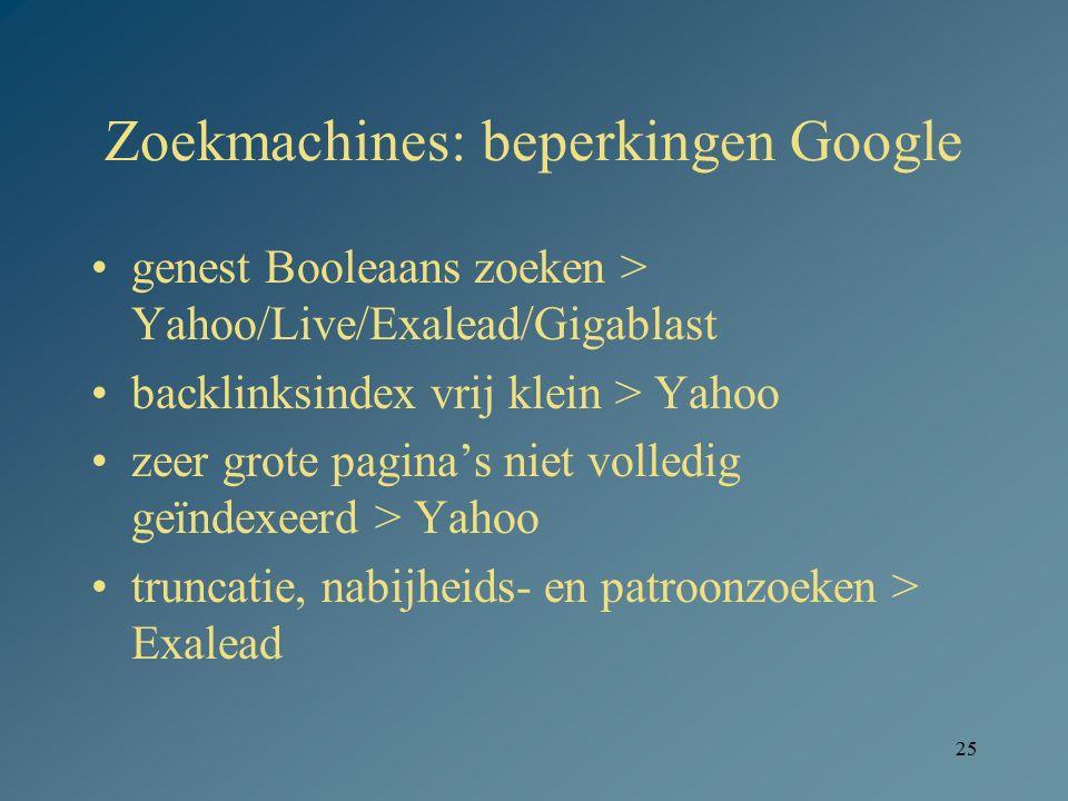 25 Zoekmachines: beperkingen Google genest Booleaans zoeken > Yahoo/Live/Exalead/Gigablast backlinksindex vrij klein > Yahoo zeer grote pagina's niet
