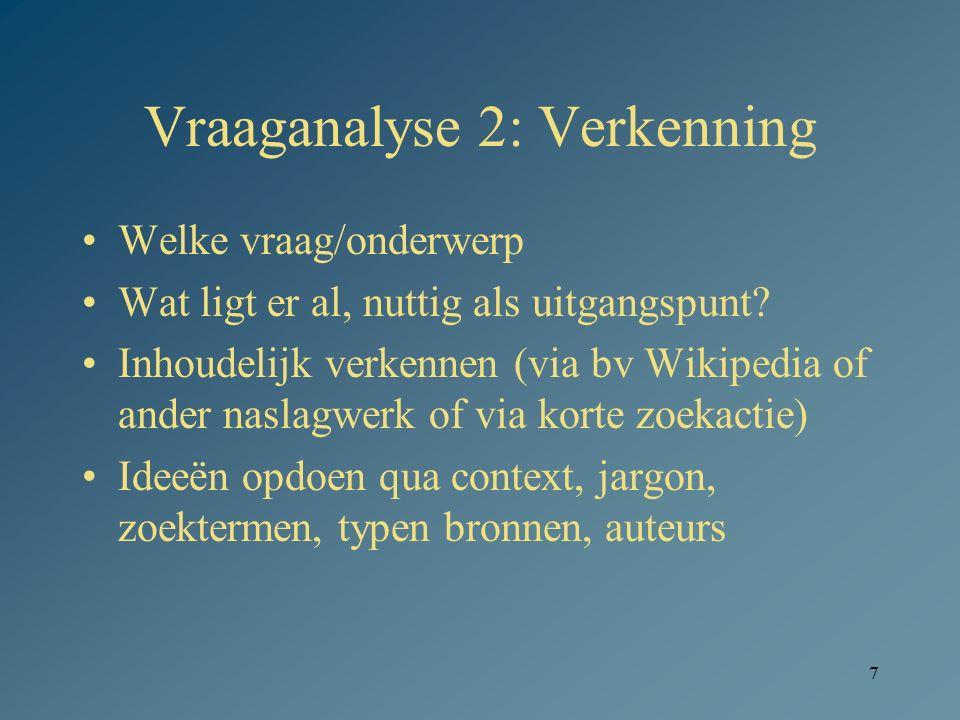 7 Vraaganalyse 2: Verkenning Welke vraag/onderwerp Wat ligt er al, nuttig als uitgangspunt? Inhoudelijk verkennen (via bv Wikipedia of ander naslagwer