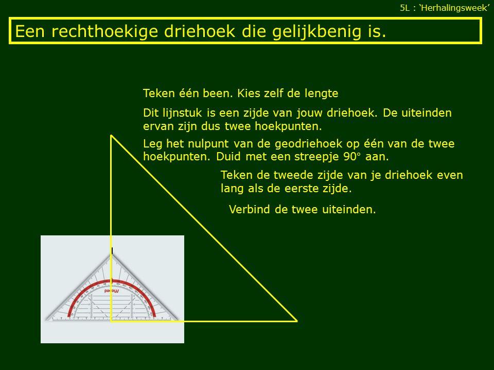 Een rechthoekige driehoek die gelijkbenig is. 5L : 'Herhalingsweek' Teken één been.
