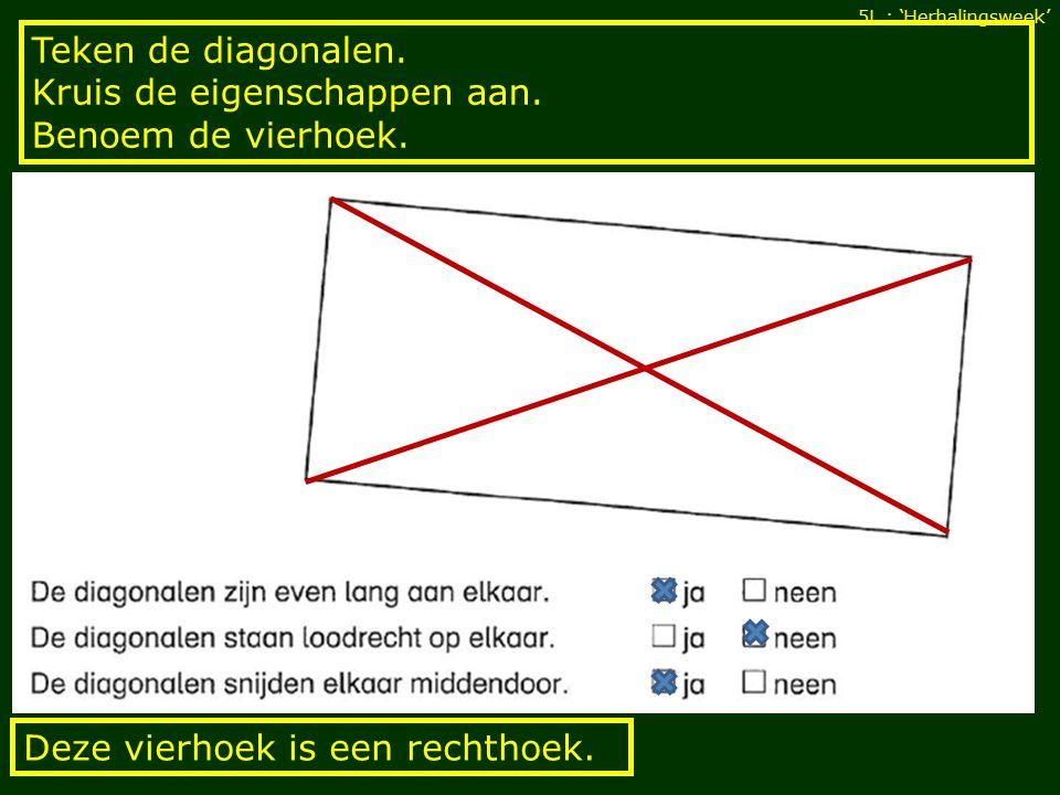 Teken de diagonalen. Kruis de eigenschappen aan. Benoem de vierhoek.
