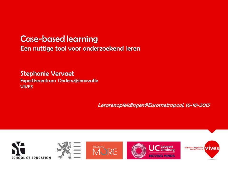 Case-based learning Een nuttige tool voor onderzoekend leren Case-based learning Een nuttige tool voor onderzoekend leren Stephanie Vervaet Expertisecentrum Onderwijsinnovatie VIVES Lerarenopleidingen@Eurometropool, 16-10-2015