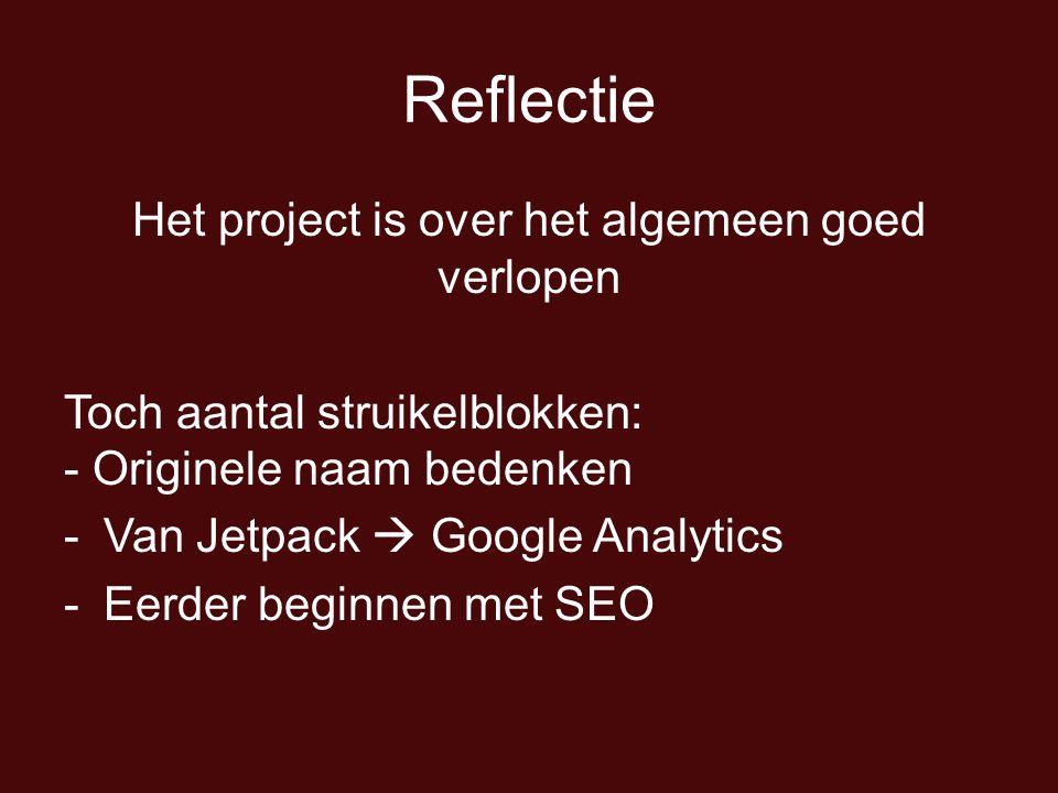 Reflectie Het project is over het algemeen goed verlopen Toch aantal struikelblokken: - Originele naam bedenken -Van Jetpack  Google Analytics -Eerde