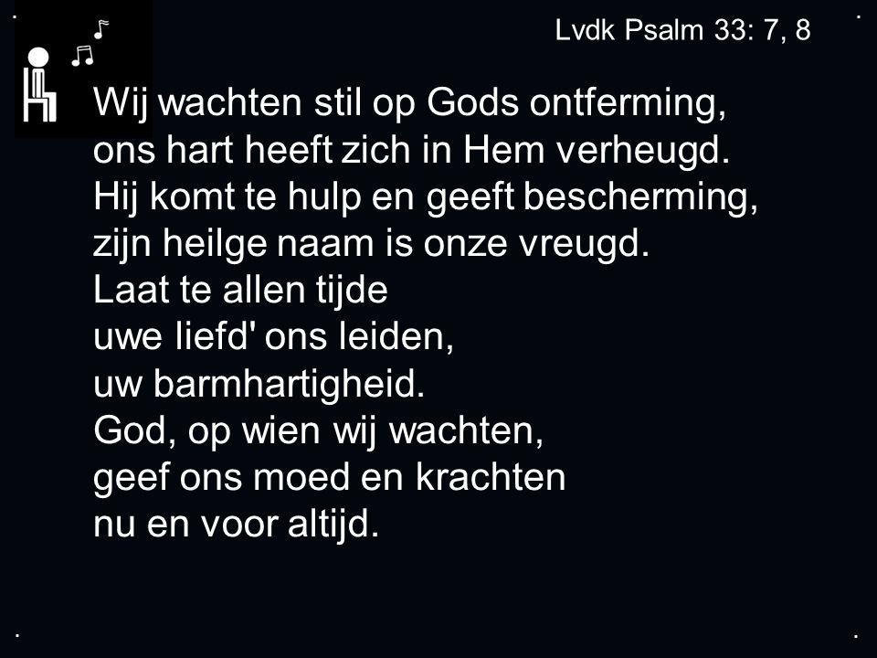 .... Lvdk Psalm 33: 7, 8 Wij wachten stil op Gods ontferming, ons hart heeft zich in Hem verheugd.