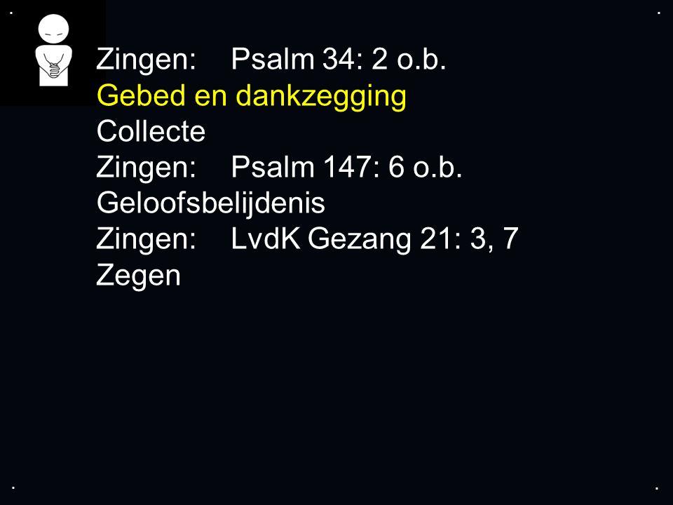 .... Zingen:Psalm 34: 2 o.b. Gebed en dankzegging Collecte Zingen: Psalm 147: 6 o.b.