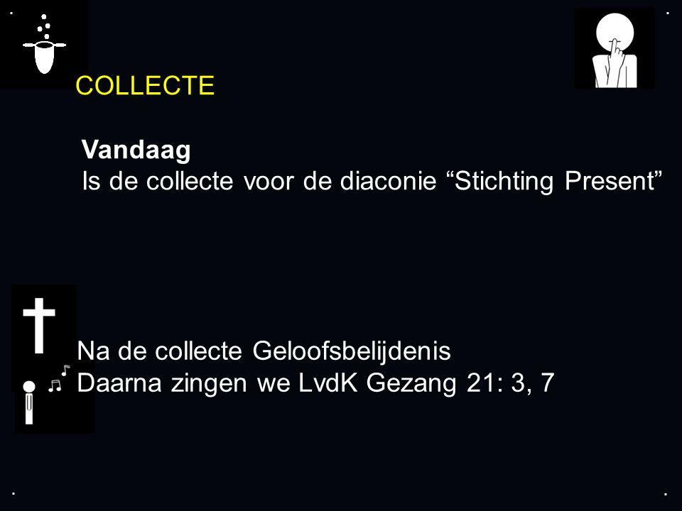 """.... COLLECTE Vandaag Is de collecte voor de diaconie """"Stichting Present"""" Na de collecte Geloofsbelijdenis Daarna zingen we LvdK Gezang 21: 3, 7"""