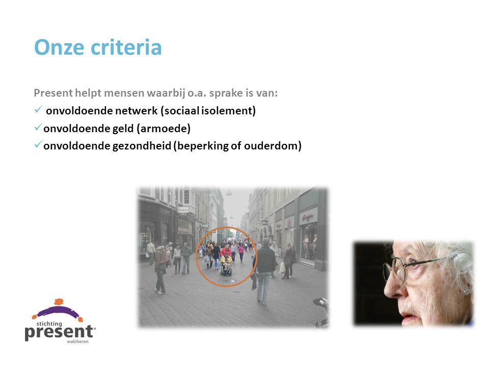 Onze criteria Present helpt mensen waarbij o.a. sprake is van: onvoldoende netwerk (sociaal isolement) onvoldoende geld (armoede) onvoldoende gezondhe