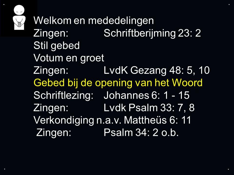 .... Welkom en mededelingen Zingen:Schriftberijming 23: 2 Stil gebed Votum en groet Zingen: LvdK Gezang 48: 5, 10 Gebed bij de opening van het Woord S