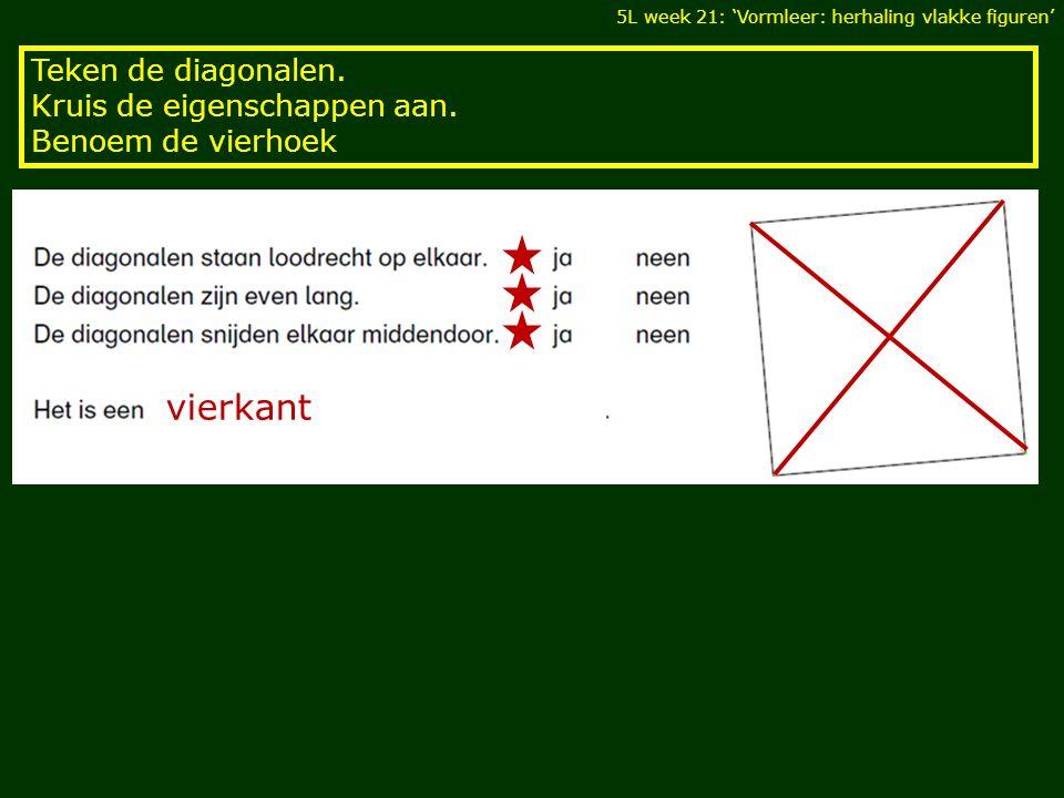 Teken de diagonalen. Kruis de eigenschappen aan. Benoem de vierhoek 5L week 21: 'Vormleer: herhaling vlakke figuren' vierkant