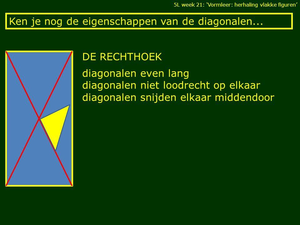Ken je nog de eigenschappen van de diagonalen... 5L week 21: 'Vormleer: herhaling vlakke figuren' DE RECHTHOEK diagonalen even lang diagonalen niet lo