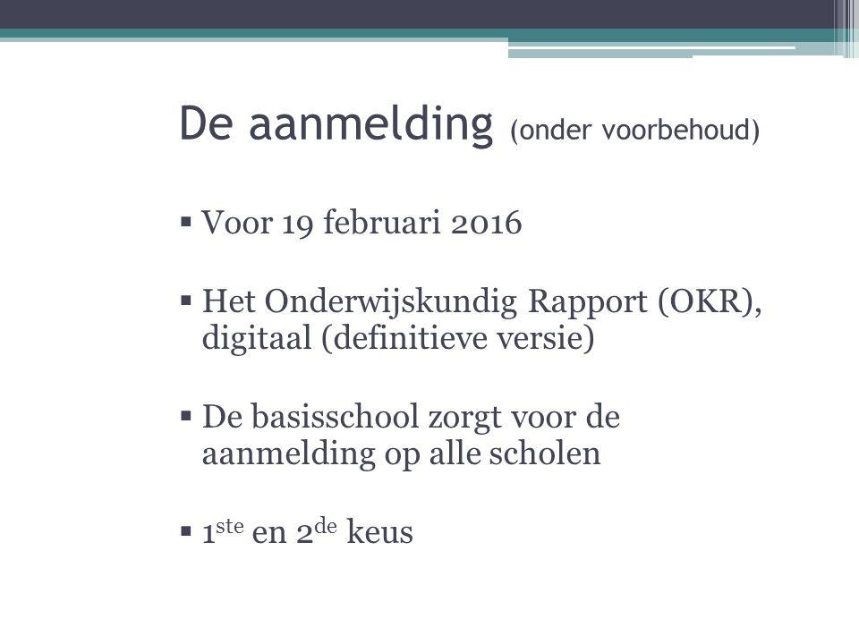 De aanmelding (onder voorbehoud)  Voor 19 februari 2016  Het Onderwijskundig Rapport (OKR), digitaal (definitieve versie)  De basisschool zorgt voor de aanmelding op alle scholen  1 ste en 2 de keus