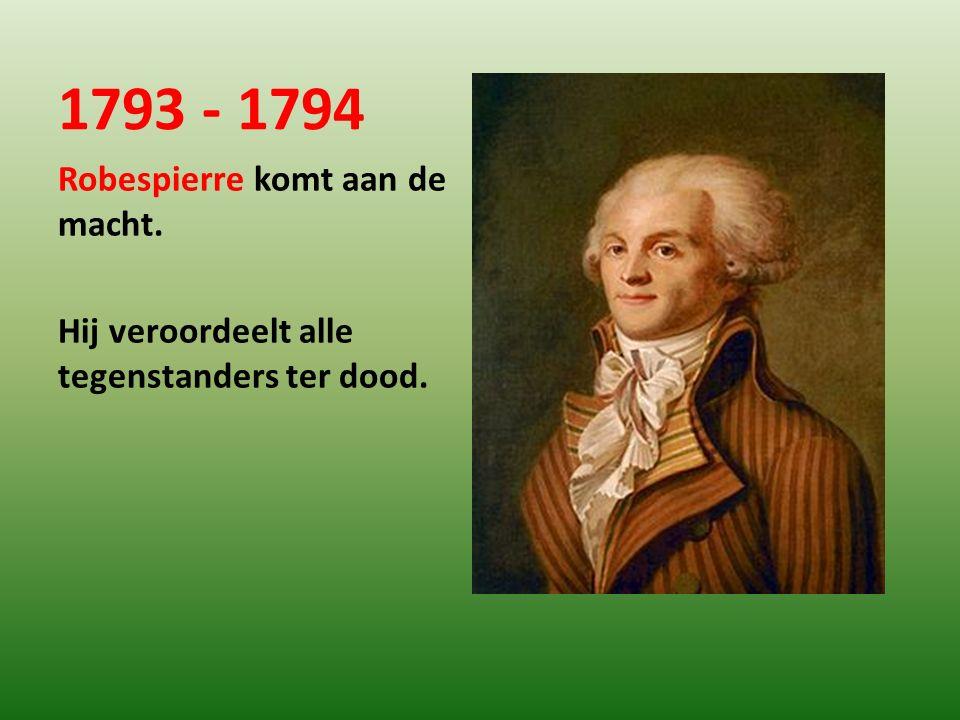 1793 - 1794 Robespierre komt aan de macht. Hij veroordeelt alle tegenstanders ter dood.