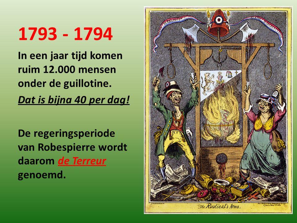 1793 - 1794 In een jaar tijd komen ruim 12.000 mensen onder de guillotine. Dat is bijna 40 per dag! De regeringsperiode van Robespierre wordt daarom d