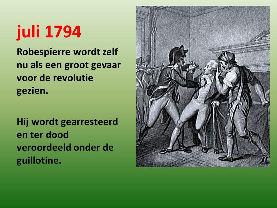 juli 1794 Robespierre wordt zelf nu als een groot gevaar voor de revolutie gezien. Hij wordt gearresteerd en ter dood veroordeeld onder de guillotine.
